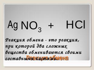 Реакция обмена Ag NO3 + H Cl Реакция обмена - это реакция, при которой два сл