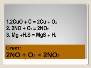 Игра «ТРЕТИЙ ЛИШНИЙ-2» 1.2CuO + C = 2Cu + O2 2. 2NO + O2 = 2NO2 3. Mg +H2S =