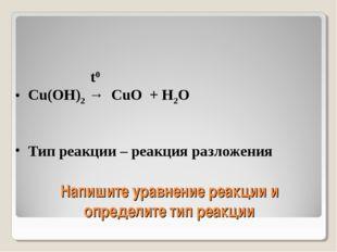 Напишите уравнение реакции и определите тип реакции t0 Cu(OH)2 → CuO + H2O Ти