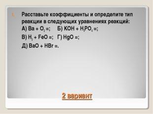 2 вариант Расставьте коэффициенты и определите тип реакции в следующих уравне