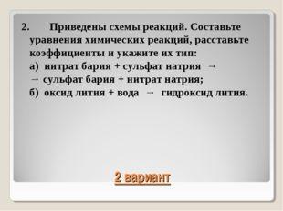 2 вариант 2.Приведены схемы реакций. Составьте уравнения химических реакций,