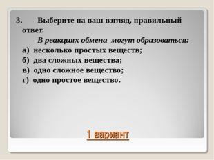 1 вариант 3.Выберите на ваш взгляд, правильный ответ. В реакциях обмена мог