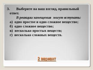 2 вариант 3.Выберите на ваш взгляд, правильный ответ. В реакции замещения м