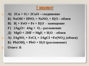 1 вариант А) 2Cu + O2 = 2CuO – соединение Б) NaOH + HNO3 = NaNO3 + H2O – обме