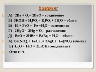 2 вариант А) 2Ва + O2 = 2ВаO – соединение Б) 3КOH + H3РО4 = К3РO4 + 3H2O – об