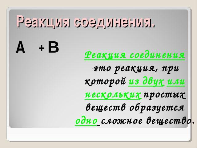 Реакция соединения. А В + Реакция соединения -это реакция, при которой из дв...