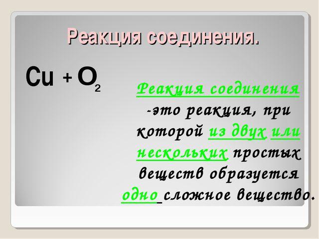 Реакция соединения. Cu O 2 + Реакция соединения -это реакция, при которой из...