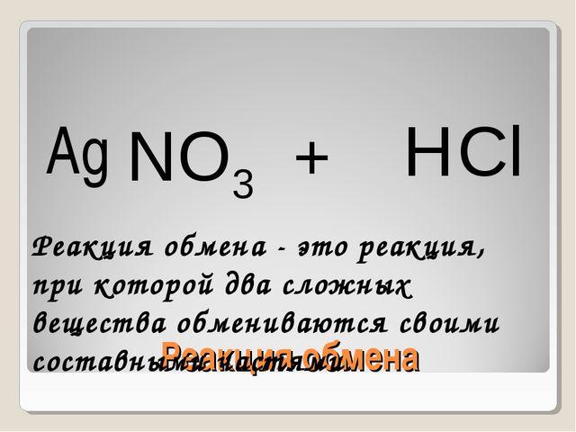 Реакция обмена Ag NO3 + H Cl Реакция обмена - это реакция, при которой два сл...