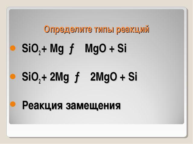 Определите типы реакций SiO2 + Mg → MgO + Si SiO2 + 2Mg → 2MgO + Si Реакция з...