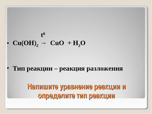 Напишите уравнение реакции и определите тип реакции t0 Cu(OH)2 → CuO + H2O Ти...