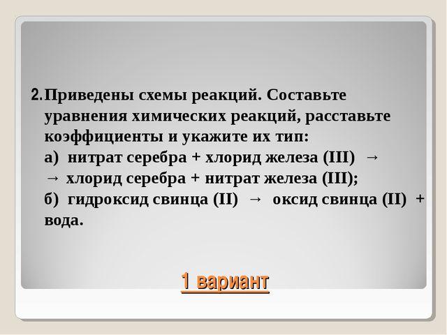 1 вариант 2.Приведены схемы реакций. Составьте уравнения химических реакций,...