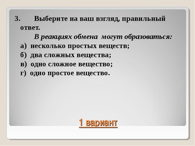 1 вариант 3.Выберите на ваш взгляд, правильный ответ. В реакциях обмена мог...
