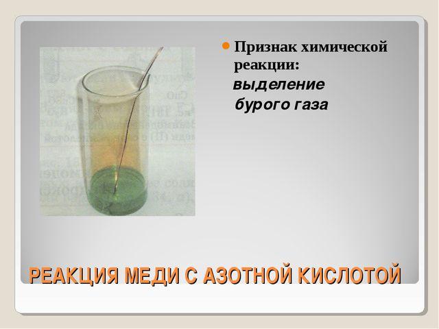 РЕАКЦИЯ МЕДИ С АЗОТНОЙ КИСЛОТОЙ Признак химической реакции: выделение бурого...
