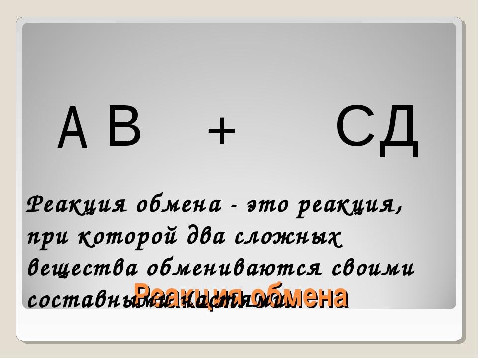 Реакция обмена A В + С Д Реакция обмена - это реакция, при которой два сложны...