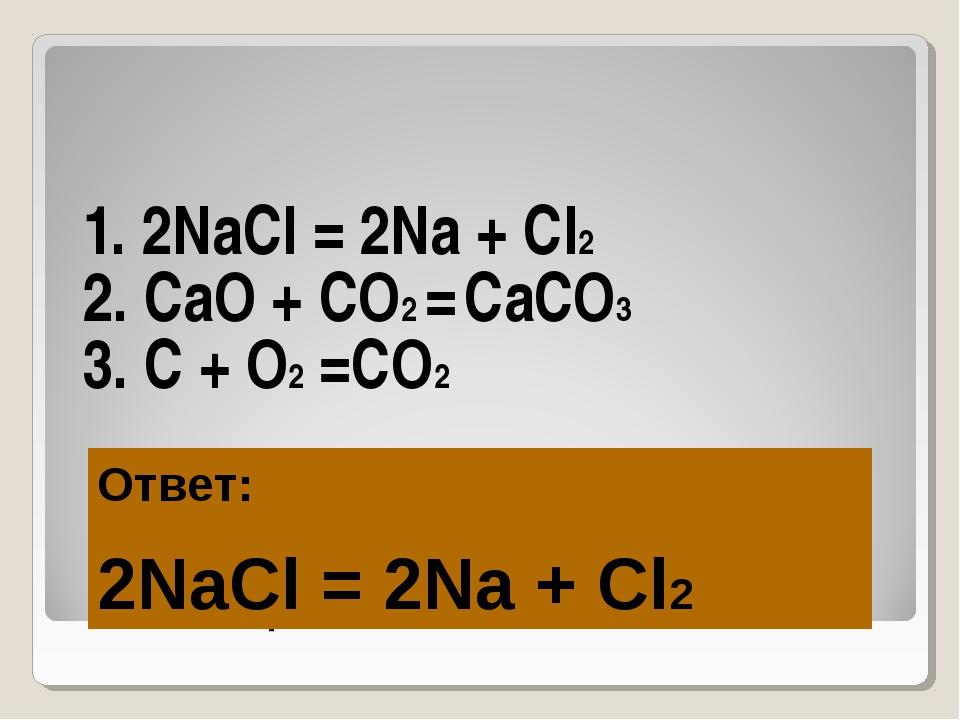 Игра «ТРЕТИЙ ЛИШНИЙ-1» 1. 2NaCl = 2Na + Cl2 2. CaO + CO2 = CaCO3 3. C + O2 =C...
