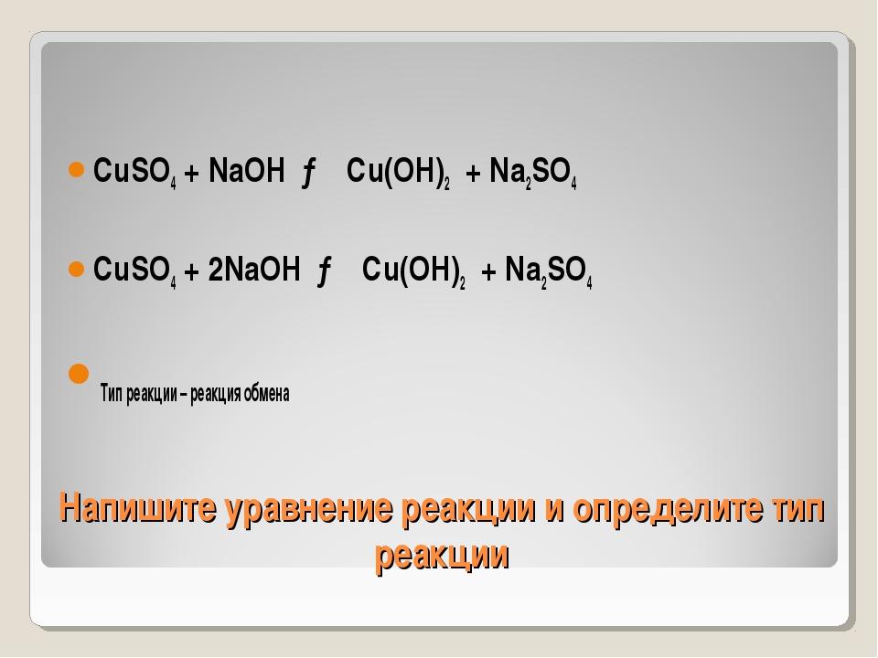 Напишите уравнение реакции и определите тип реакции CuSO4 + NaOH → Cu(OH)2 +...