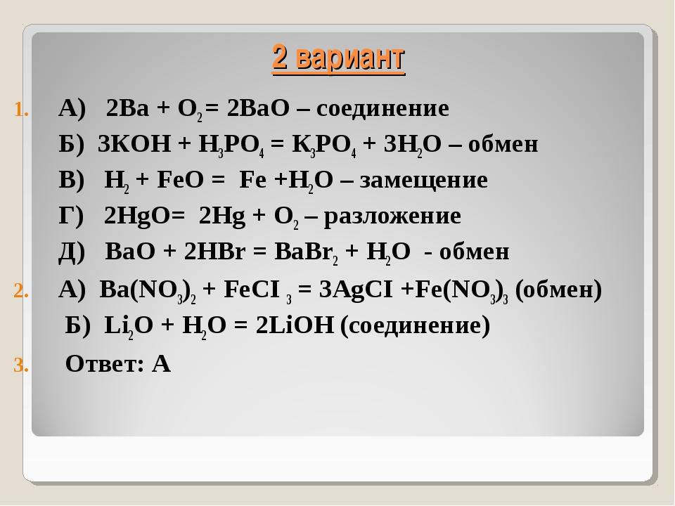 2 вариант А) 2Ва + O2 = 2ВаO – соединение Б) 3КOH + H3РО4 = К3РO4 + 3H2O – об...