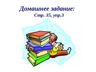 Домашнее задание: Стр. 35, упр.3