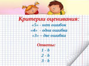 Критерии оценивания: «5» - нет ошибок «4» - одна ошибка «3» – две ошибки Отве