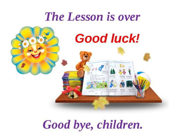 The Lesson is over Good bye, children. Good luck!