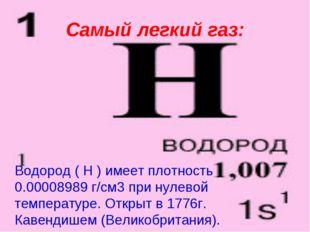 Самый легкий газ: Водород ( H ) имеет плотность 0.00008989 г/см3 при нулевой