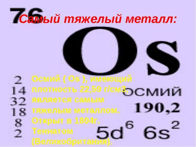 Самый тяжелый металл: Осмий ( Os ), имеющий плотность 22,59 г/см3, является с...