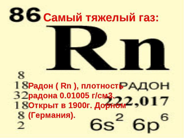 Самый тяжелый газ: Радон ( Rn ), плотность радона 0.01005 г/см3. Открыт в 190...