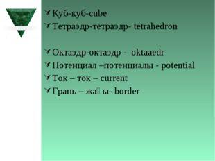 Куб-куб-cube Тетраэдр-тетраэдр- tetrahedron Октаэдр-октаэдр - oktaaedr Потенц
