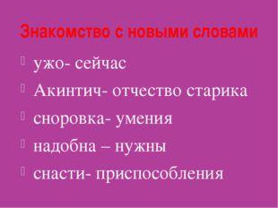 Знакомство с новыми словами ужо- сейчас Акинтич- отчество старика сноровка- у