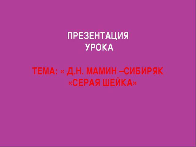 ПРЕЗЕНТАЦИЯ УРОКА ТЕМА: « Д.Н. МАМИН –СИБИРЯК «СЕРАЯ ШЕЙКА»