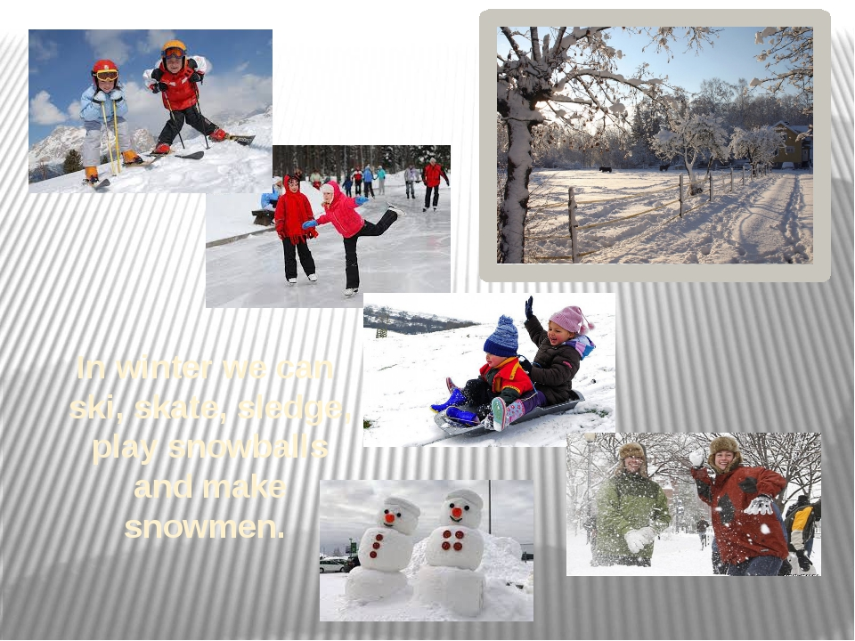 In winter we can ski, skate, sledge, play snowballs and make snowmen.