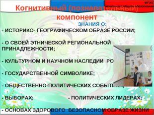 ЗНАНИЯ О: - ИСТОРИКО- ГЕОГРАФИЧЕСКОМ ОБРАЗЕ РОССИИ; - О СВОЕЙ ЭТНИЧЕСКОЙ РЕГ