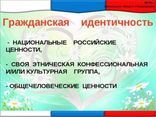 - НАЦИОНАЛЬНЫЕ РОССИЙСКИЕ ЦЕННОСТИ, - СВОЯ ЭТНИЧЕСКАЯ КОНФЕССИОНАЛЬНАЯ И/ИЛИ