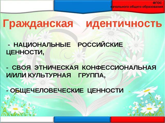 - НАЦИОНАЛЬНЫЕ РОССИЙСКИЕ ЦЕННОСТИ, - СВОЯ ЭТНИЧЕСКАЯ КОНФЕССИОНАЛЬНАЯ И/ИЛИ...