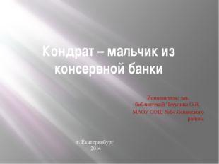 Кондрат – мальчик из консервной банки Исполнитель: зав. библиотекой Чечулина