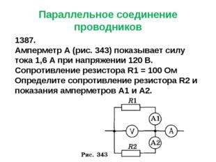 Параллельное соединение проводников 1387. Амперметр А (рис. 343) показывает с