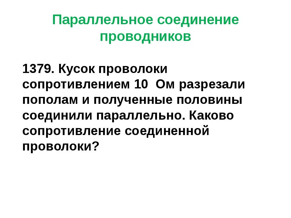 Параллельное соединение проводников 1379. Кусок проволоки сопротивлением 10 О...