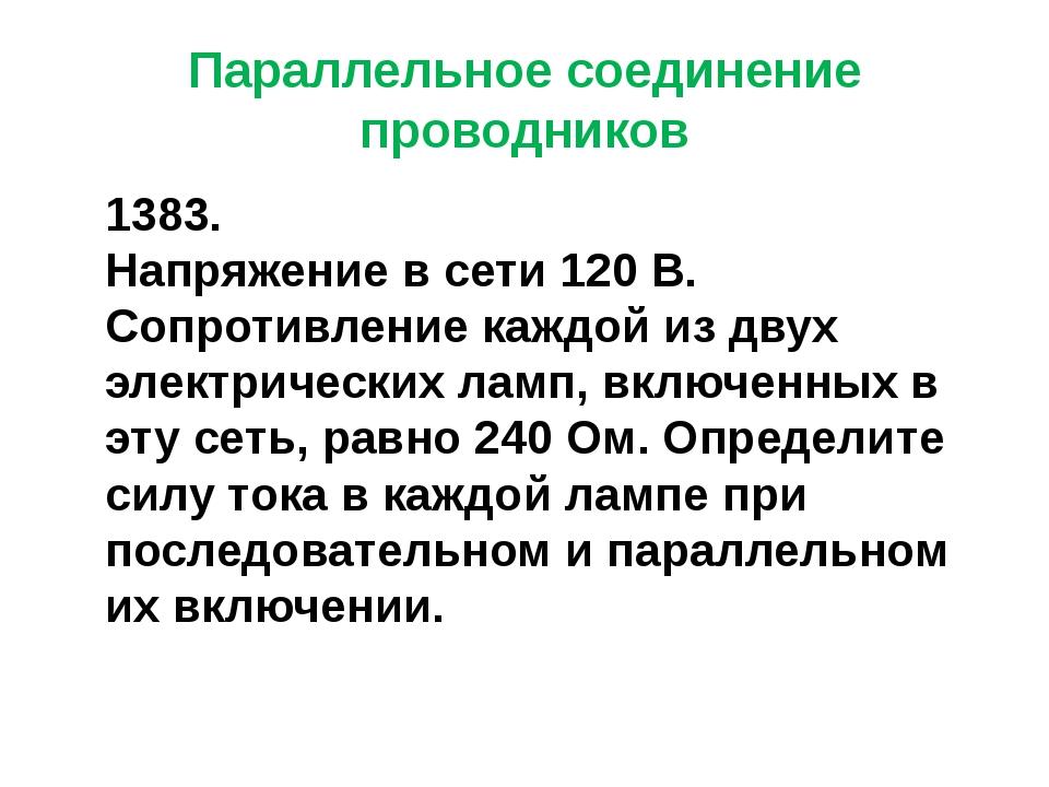 Параллельное соединение проводников 1383. Напряжение в сети 120 В. Сопротивле...
