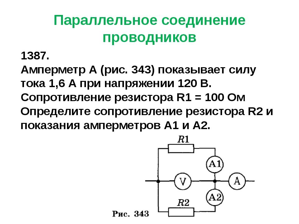 Параллельное соединение проводников 1387. Амперметр А (рис. 343) показывает с...