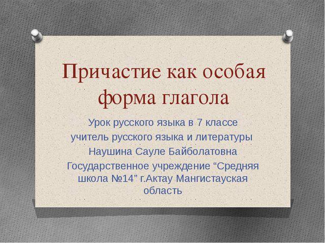 Причастие как особая форма глагола Урок русского языка в 7 классе учитель рус...