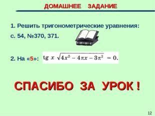 ДОМАШНЕЕ ЗАДАНИЕ 1. Решить тригонометрические уравнения: с. 54, №370, 371. 2.