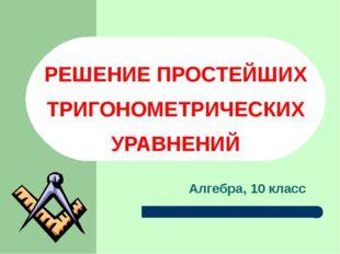 РЕШЕНИЕ ПРОСТЕЙШИХ ТРИГОНОМЕТРИЧЕСКИХ УРАВНЕНИЙ Алгебра, 10 класс