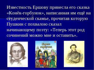 Известность Ершову принесла его сказка «Конёк-горбунок», написанная им ещё н