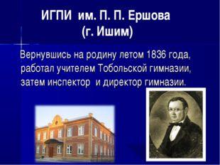 Вернувшись на родину летом 1836 года, работал учителем Тобольской гимназии,