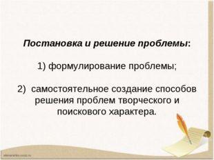 Постановка и решение проблемы: 1) формулирование проблемы; 2) самостоятельное