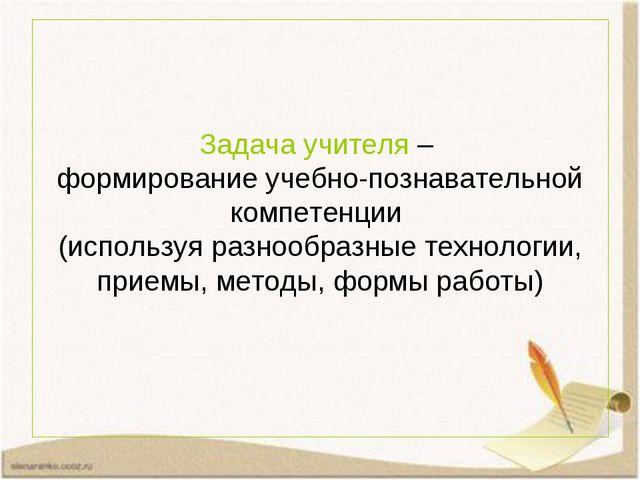 Задача учителя – формирование учебно-познавательной компетенции (используя ра...