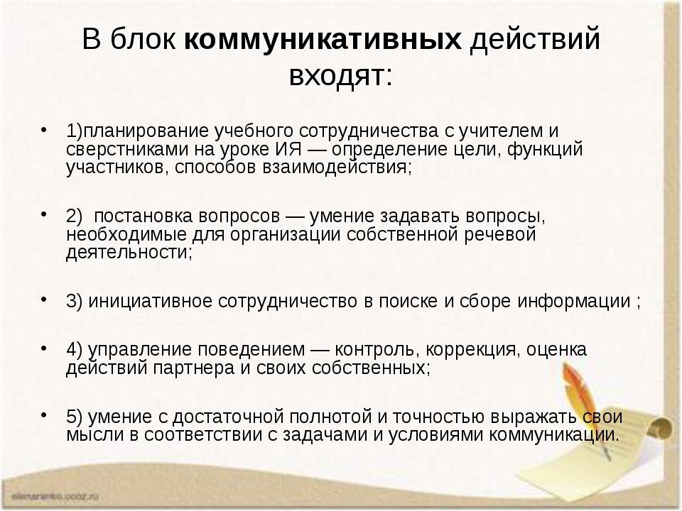 В блок коммуникативных действий входят: 1)планирование учебного сотрудничеств...