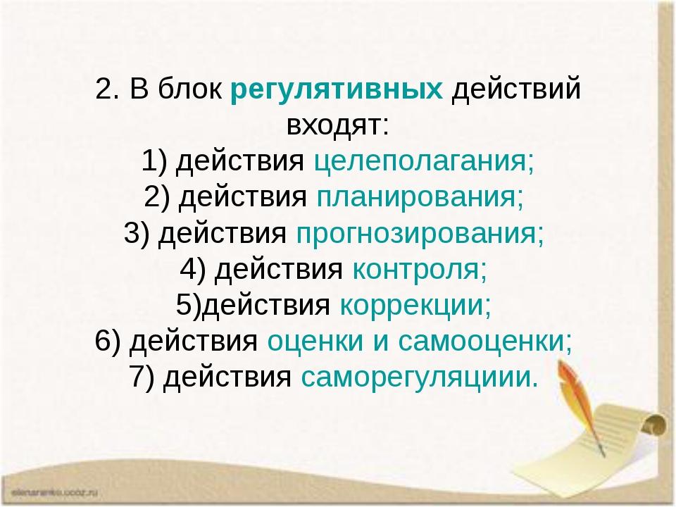 2. В блок регулятивных действий входят: 1) действия целеполагания; 2) действи...