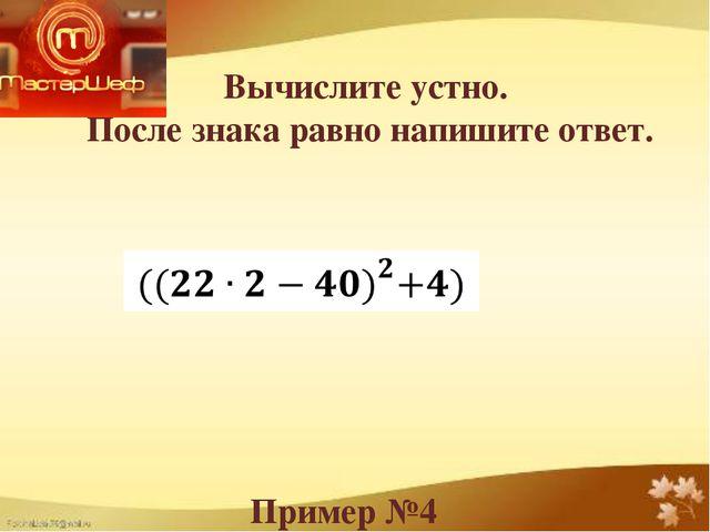 Вычислите устно. После знака равно напишите ответ. Пример №4