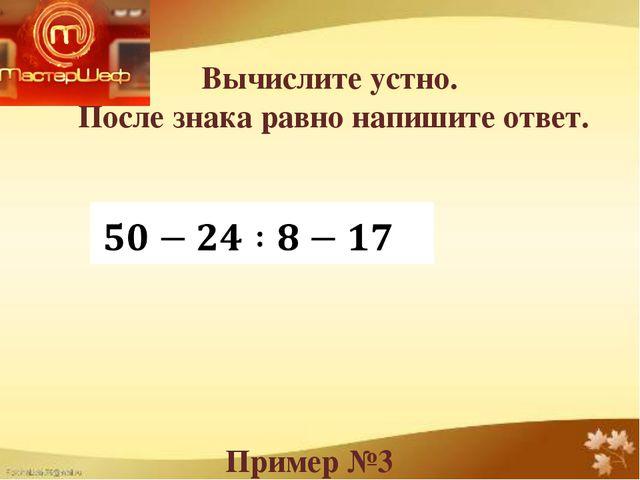 Вычислите устно. После знака равно напишите ответ. Пример №3